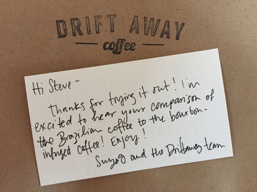Note from Suyog: Hi Steve. Thanks for trying it out! I'm excited to hear your comparison of the Brazillian coffee with the bourbon-infused coffee! Enjoy! – Suyog and the Driftaway team